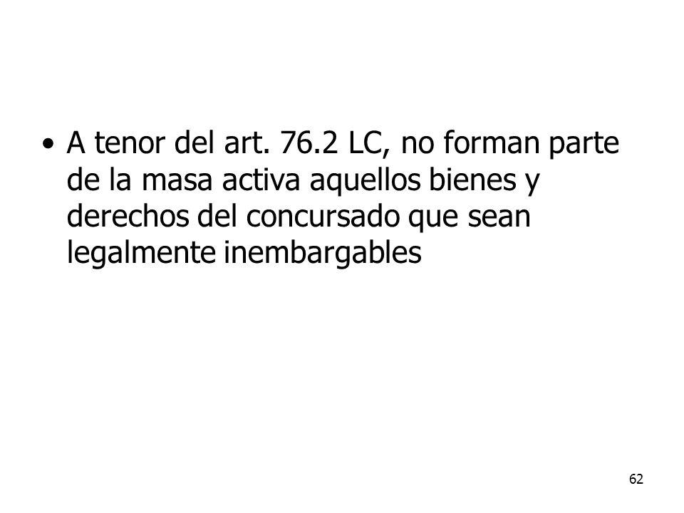 62 A tenor del art. 76.2 LC, no forman parte de la masa activa aquellos bienes y derechos del concursado que sean legalmente inembargables