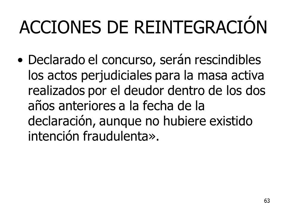 63 ACCIONES DE REINTEGRACIÓN Declarado el concurso, serán rescindibles los actos perjudiciales para la masa activa realizados por el deudor dentro de
