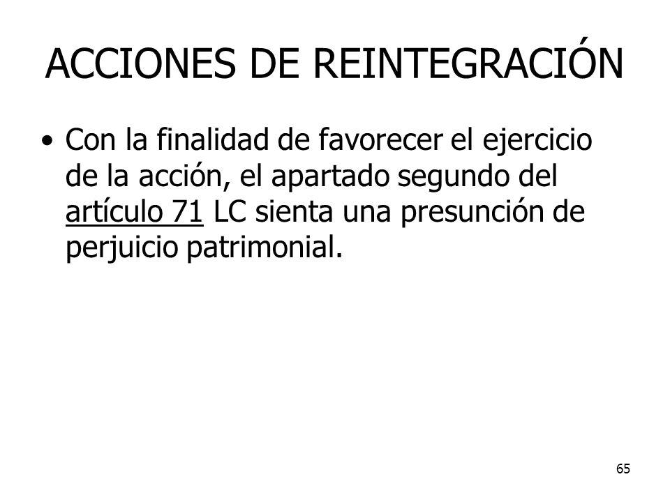 65 ACCIONES DE REINTEGRACIÓN Con la finalidad de favorecer el ejercicio de la acción, el apartado segundo del artículo 71 LC sienta una presunción de