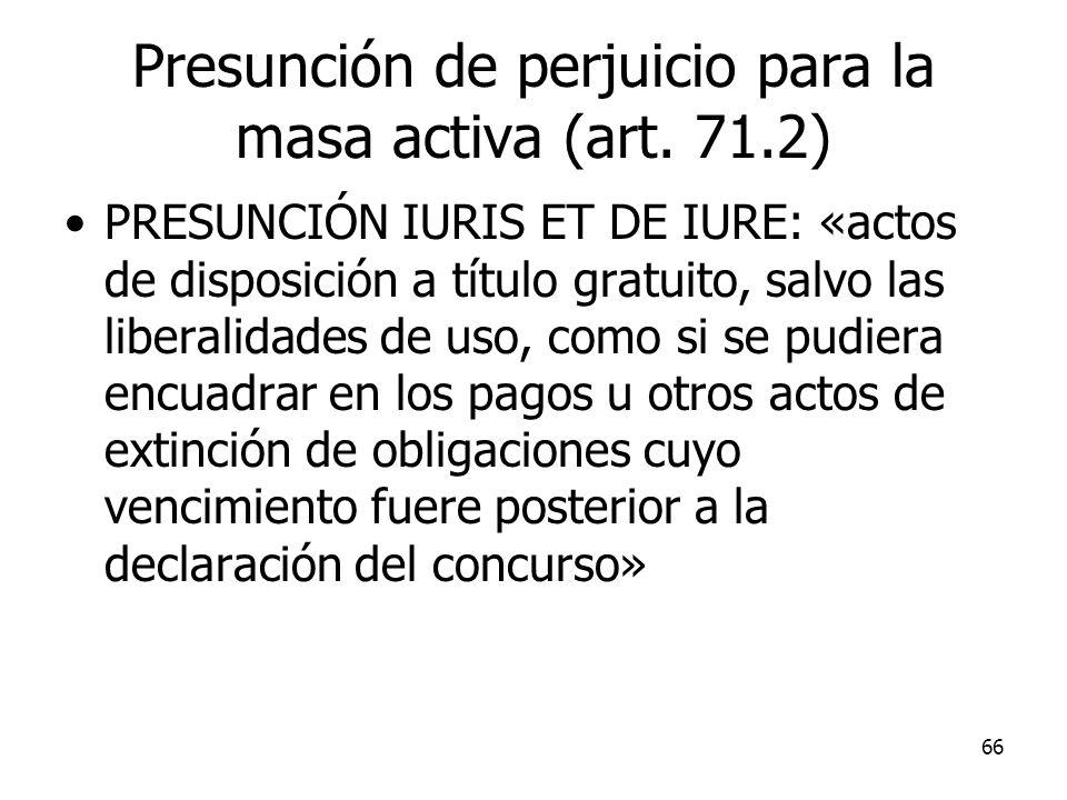 66 Presunción de perjuicio para la masa activa (art. 71.2) PRESUNCIÓN IURIS ET DE IURE: «actos de disposición a título gratuito, salvo las liberalidad