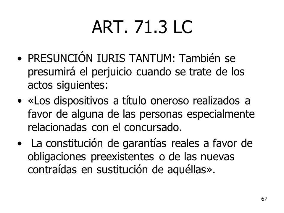 67 ART. 71.3 LC PRESUNCIÓN IURIS TANTUM: También se presumirá el perjuicio cuando se trate de los actos siguientes: «Los dispositivos a título oneroso