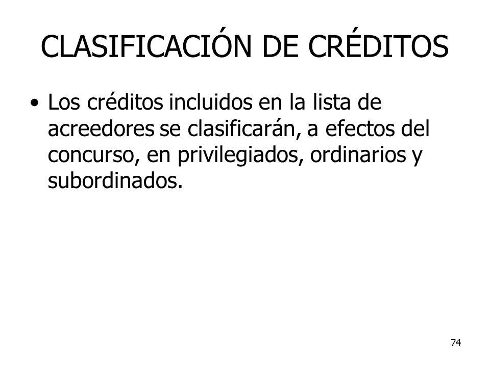 74 CLASIFICACIÓN DE CRÉDITOS Los créditos incluidos en la lista de acreedores se clasificarán, a efectos del concurso, en privilegiados, ordinarios y