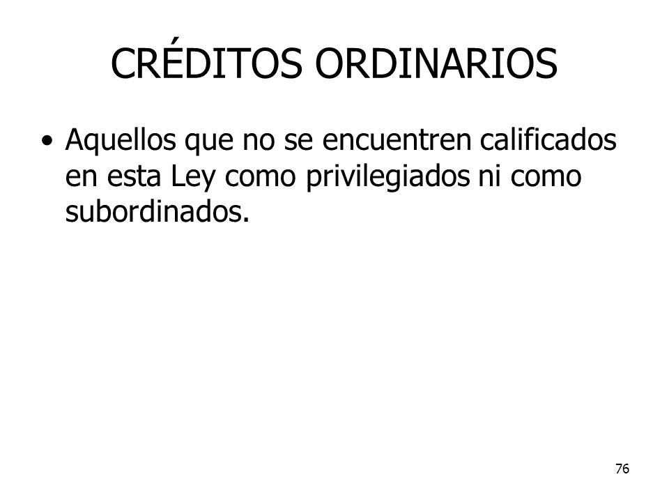 76 CRÉDITOS ORDINARIOS Aquellos que no se encuentren calificados en esta Ley como privilegiados ni como subordinados.