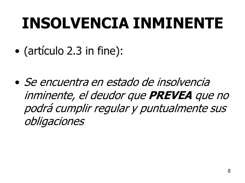 8 INSOLVENCIA INMINENTE (artículo 2.3 in fine): Se encuentra en estado de insolvencia inminente, el deudor que PREVEA que no podrá cumplir regular y p