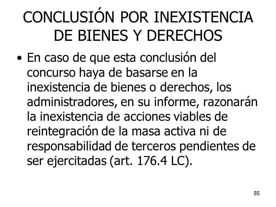85 CONCLUSIÓN POR INEXISTENCIA DE BIENES Y DERECHOS En caso de que esta conclusión del concurso haya de basarse en la inexistencia de bienes o derecho