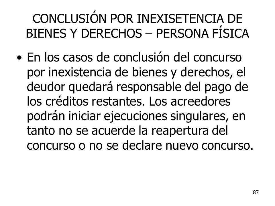 87 CONCLUSIÓN POR INEXISETENCIA DE BIENES Y DERECHOS – PERSONA FÍSICA En los casos de conclusión del concurso por inexistencia de bienes y derechos, e
