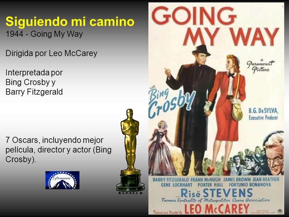 Siguiendo mi camino 1944 - Going My Way Dirigida por Leo McCarey Interpretada por Bing Crosby y Barry Fitzgerald 7 Oscars, incluyendo mejor película, director y actor (Bing Crosby).