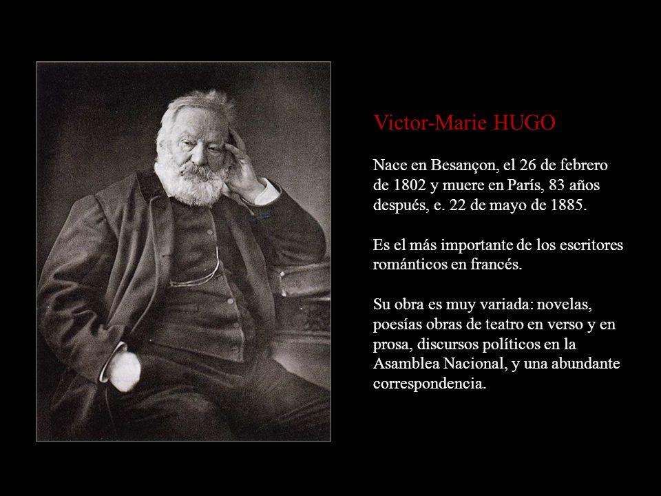 Victor-Marie HUGO Nace en Besançon, el 26 de febrero de 1802 y muere en París, 83 años después, e.