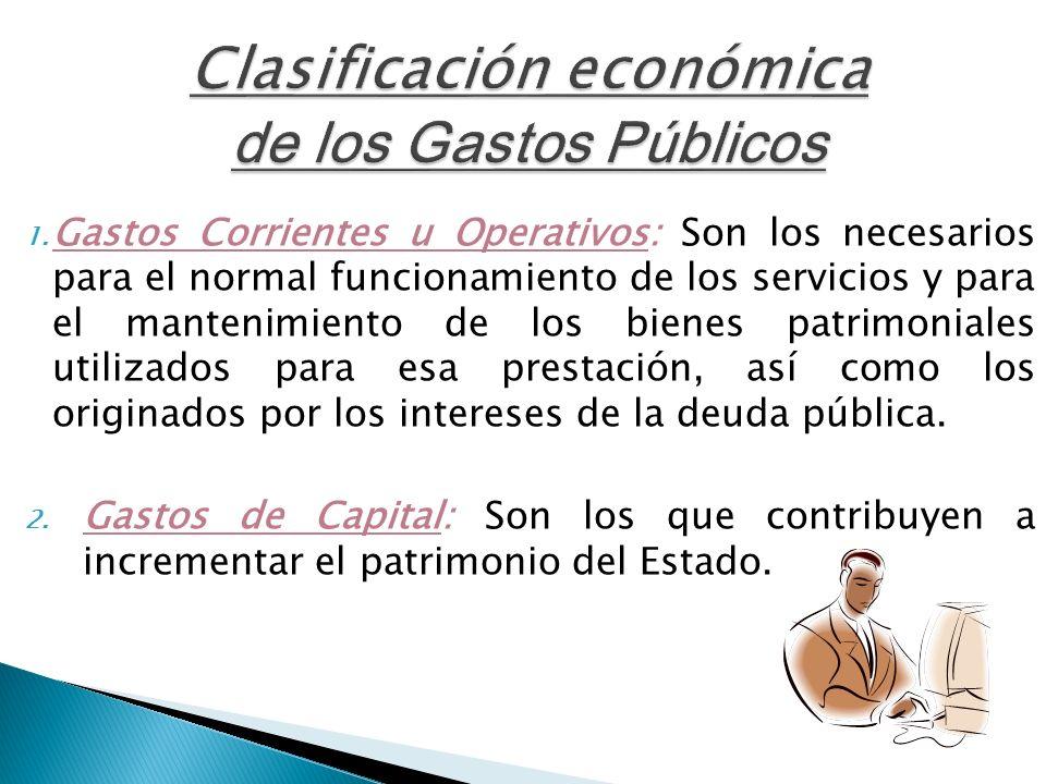 Clasificación económica de los Gastos Públicos 1. Gastos Corrientes u Operativos: Son los necesarios para el normal funcionamiento de los servicios y