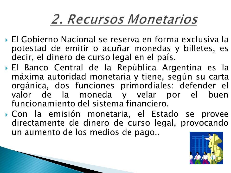 2. Recursos Monetarios El Gobierno Nacional se reserva en forma exclusiva la potestad de emitir o acuñar monedas y billetes, es decir, el dinero de cu