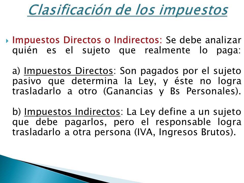 Clasificación de los impuestos Impuestos Directos o Indirectos: Se debe analizar quién es el sujeto que realmente lo paga: a) Impuestos Directos: Son