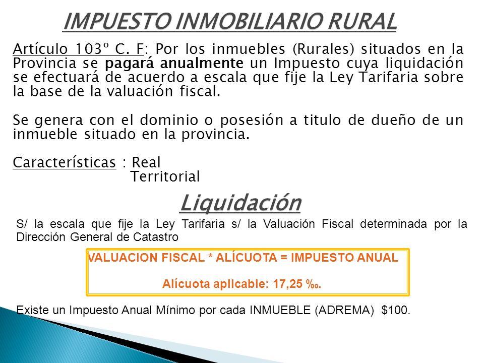 Artículo 103º C. F: Por los inmuebles (Rurales) situados en la Provincia se pagará anualmente un Impuesto cuya liquidación se efectuará de acuerdo a e