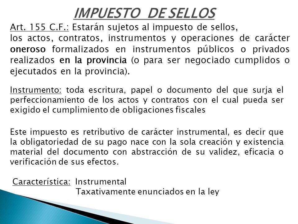 IMPUESTO DE SELLOS Art. 155 C.F.: Estarán sujetos al impuesto de sellos, los actos, contratos, instrumentos y operaciones de carácter oneroso formaliz