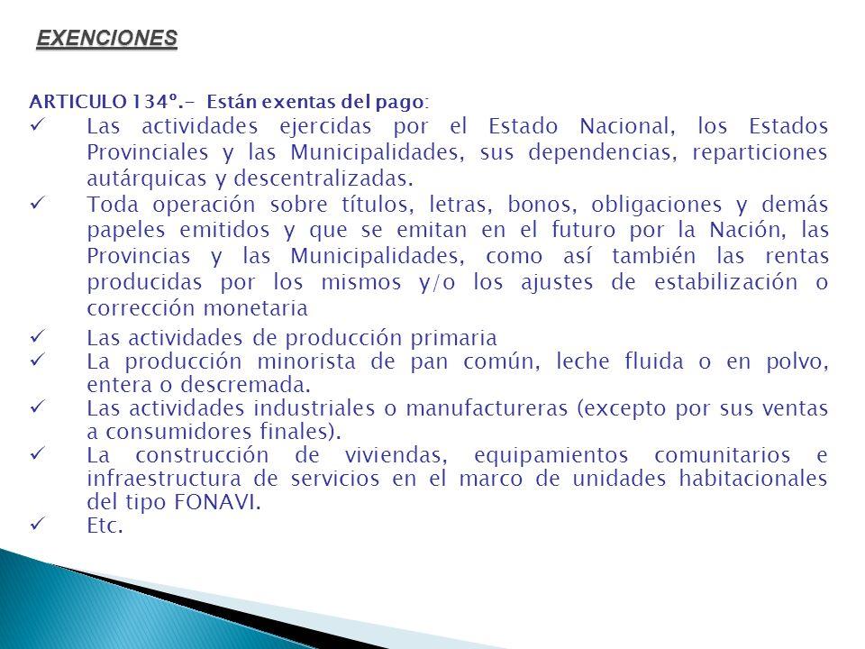 ARTICULO 134º.- Están exentas del pago: Las actividades ejercidas por el Estado Nacional, los Estados Provinciales y las Municipalidades, sus dependen