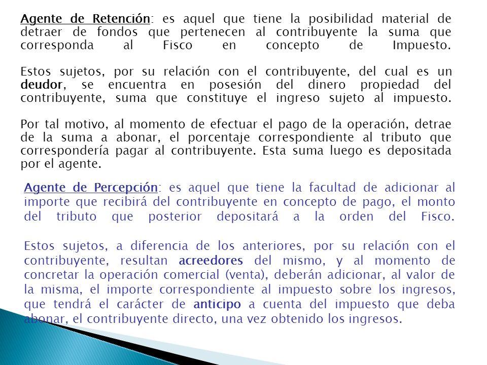 Agente de Retención: es aquel que tiene la posibilidad material de detraer de fondos que pertenecen al contribuyente la suma que corresponda al Fisco