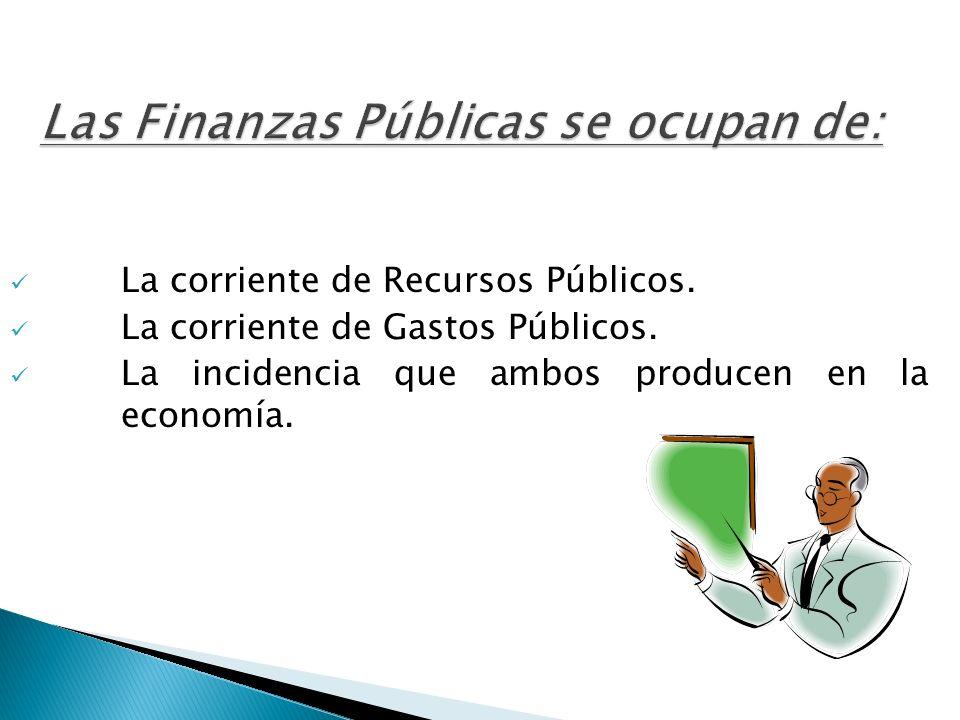 Las Finanzas Públicas se ocupan de: La corriente de Recursos Públicos. La corriente de Gastos Públicos. La incidencia que ambos producen en la economí