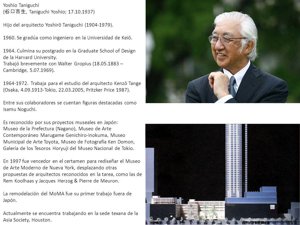 Yoshio Taniguchi (, Taniguchi Yoshio; 17.10.1937) Hijo del arquitecto Yoshirō Taniguchi (1904-1979). 1960. Se gradúa como ingeniero en la Universidad