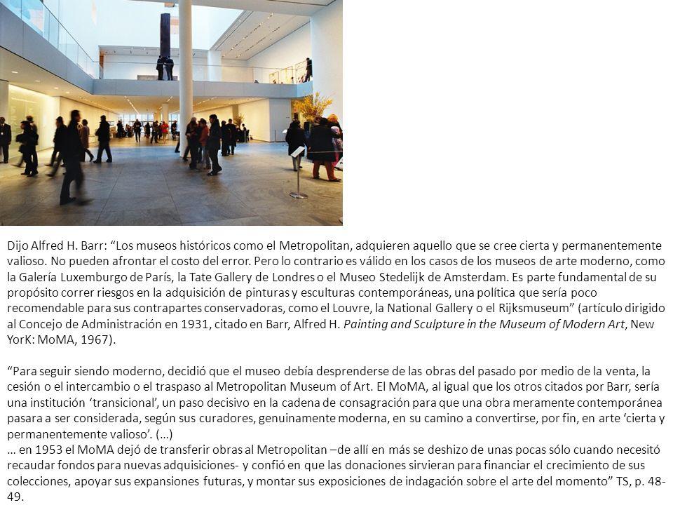 Dijo Alfred H. Barr: Los museos históricos como el Metropolitan, adquieren aquello que se cree cierta y permanentemente valioso. No pueden afrontar el