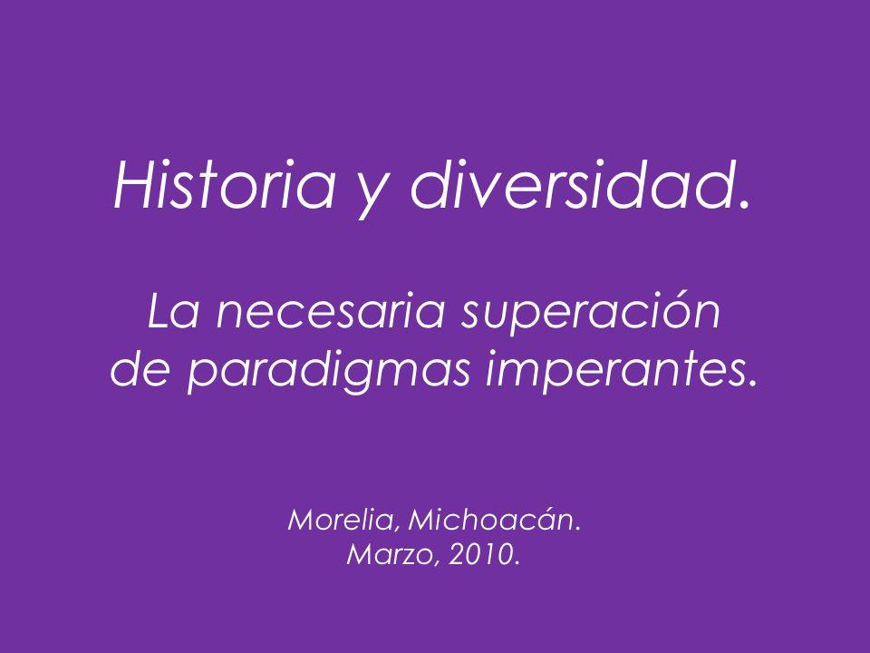 Historia y diversidad. La necesaria superación de paradigmas imperantes. Morelia, Michoacán. Marzo, 2010.