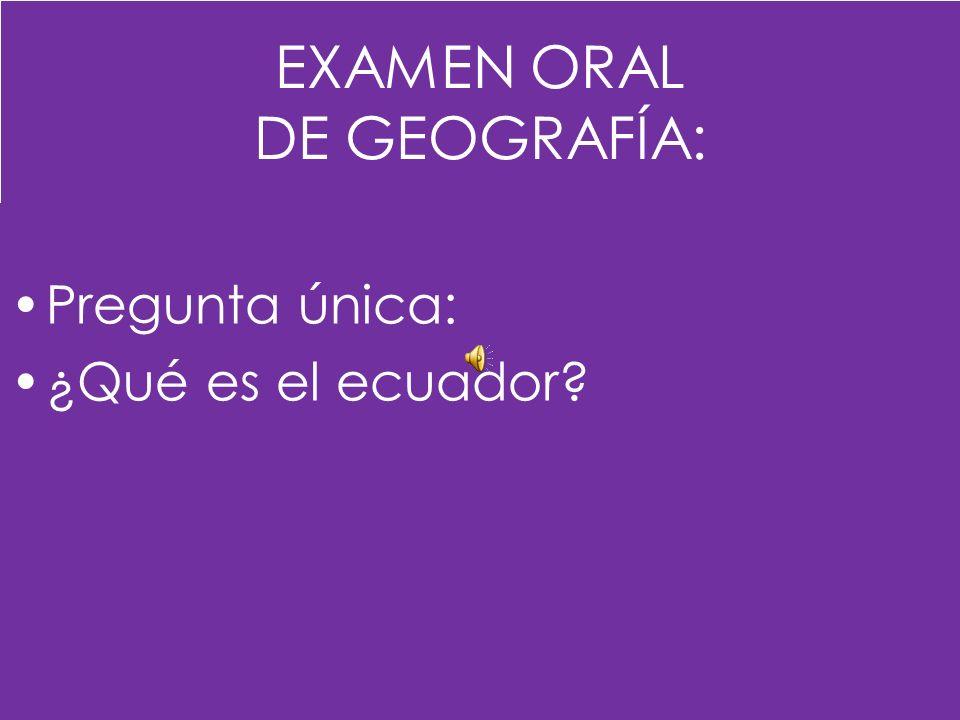EXAMEN ORAL DE GEOGRAFÍA: Pregunta única: ¿Qué es el ecuador?