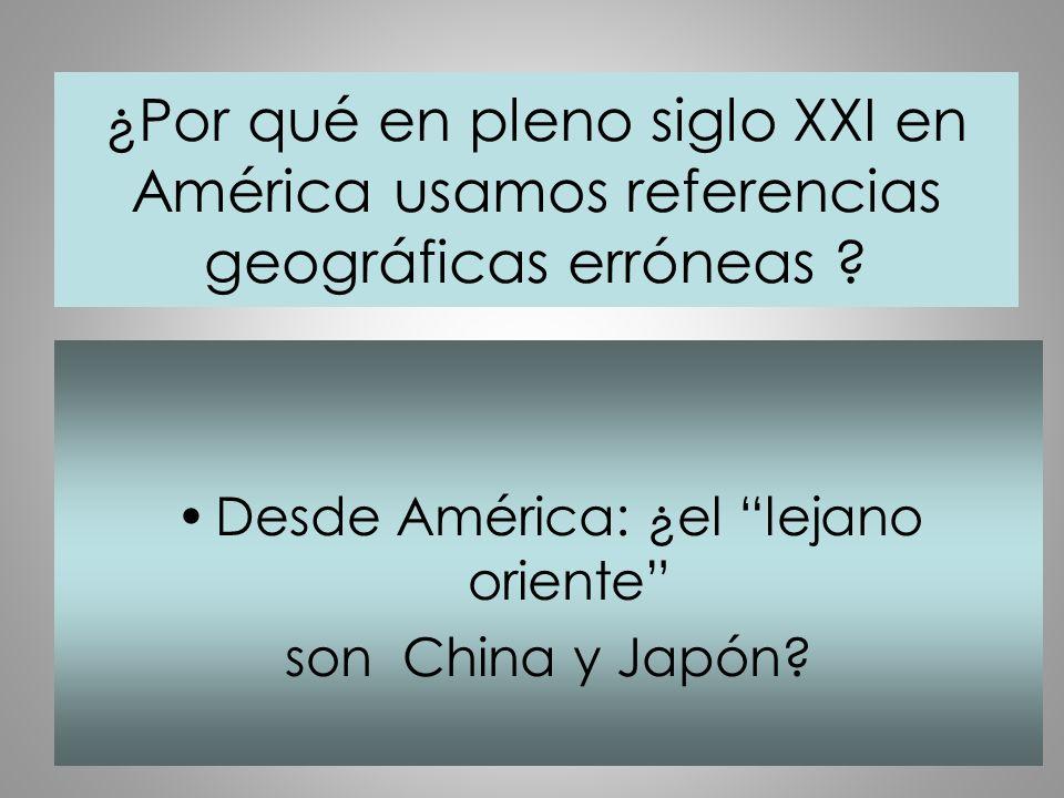 ¿Por qué en pleno siglo XXI en América usamos referencias geográficas erróneas ? Desde América: ¿el lejano oriente son China y Japón?