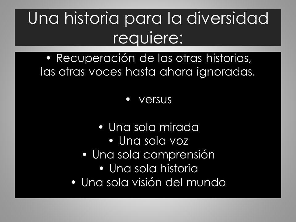 Una historia para la diversidad requiere: Recuperación de las otras historias, las otras voces hasta ahora ignoradas. versus Una sola mirada Una sola