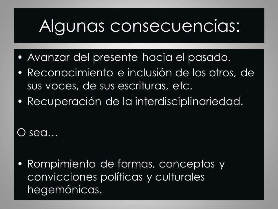 Algunas consecuencias: Avanzar del presente hacia el pasado. Reconocimiento e inclusión de los otros, de sus voces, de sus escrituras, etc. Recuperaci
