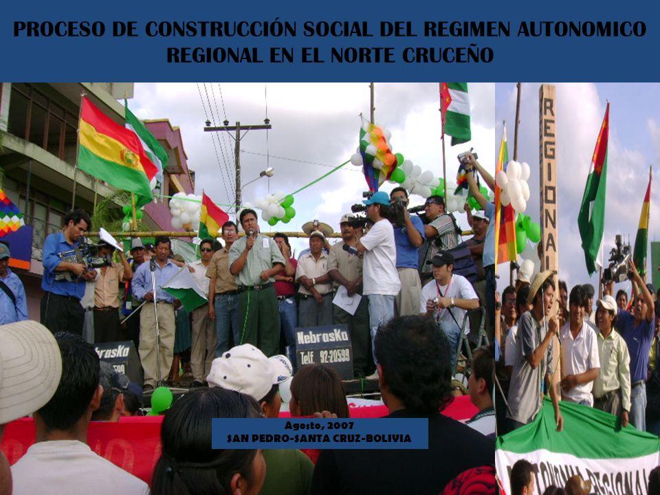 PROCESO DE CONSTRUCCIÓN SOCIAL DEL REGIMEN AUTONOMICO REGIONAL EN EL NORTE CRUCEÑO Agosto, 2007 SAN PEDRO-SANTA CRUZ-BOLIVIA