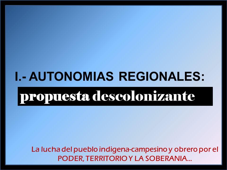 I.- AUTONOMIAS REGIONALES: propuesta descolonizante La lucha del pueblo indigena-campesino y obrero por el PODER, TERRITORIO Y LA SOBERANIA…