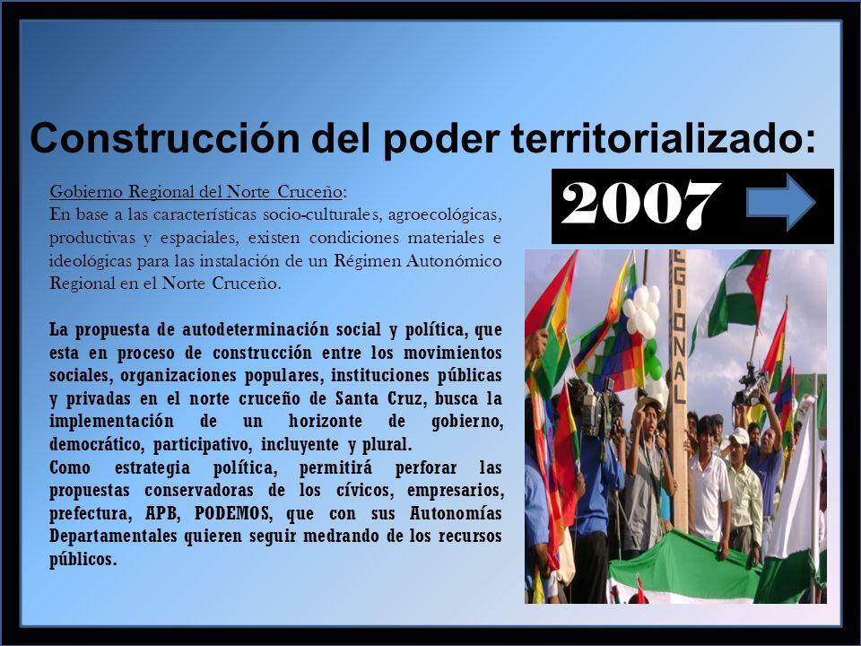 Construcción del poder territorializado: 2007 Gobierno Regional del Norte Cruceño: En base a las características socio-culturales, agroecológicas, productivas y espaciales, existen condiciones materiales e ideológicas para las instalación de un Régimen Autonómico Regional en el Norte Cruceño.
