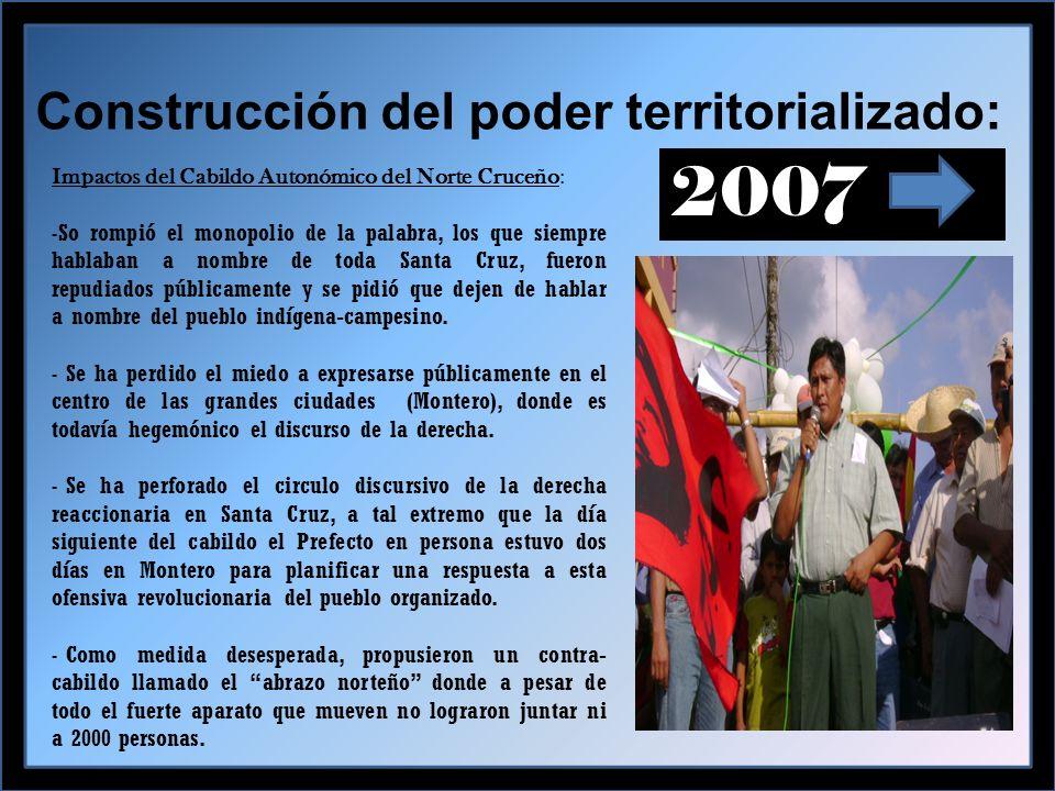 Construcción del poder territorializado: 2007 Impactos del Cabildo Autonómico del Norte Cruceño: -So rompió el monopolio de la palabra, los que siempre hablaban a nombre de toda Santa Cruz, fueron repudiados públicamente y se pidió que dejen de hablar a nombre del pueblo indígena-campesino.