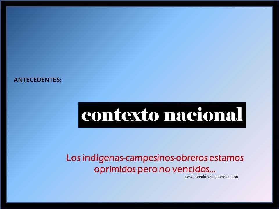 ANTECEDENTES: contexto nacional Los indígenas-campesinos-obreros estamos oprimidos pero no vencidos… www.constituyentesoberana.org