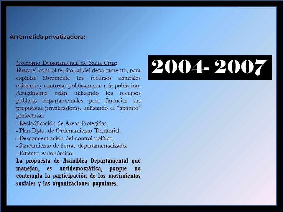 Arremetida privatizadora: 2004- 2007 Gobierno Departamental de Santa Cruz: Busca el control territorial del departamento, para explotar libremente los recursos naturales existente y controlar políticamente a la población.