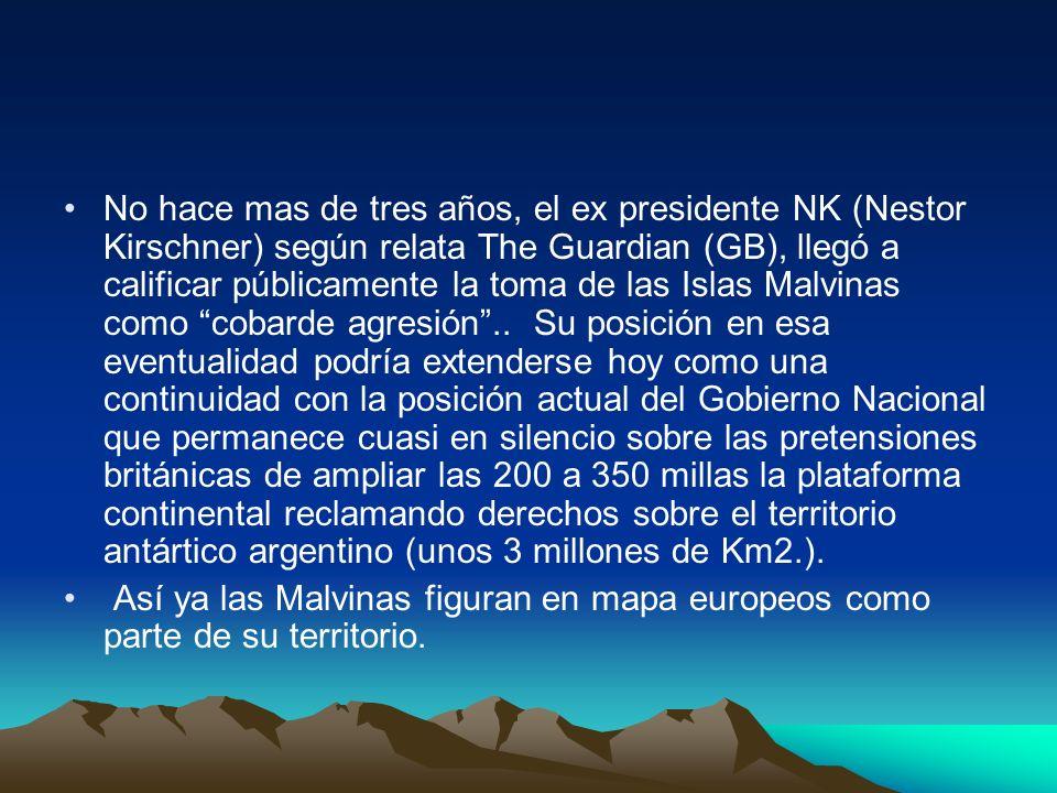 No hace mas de tres años, el ex presidente NK (Nestor Kirschner) según relata The Guardian (GB), llegó a calificar públicamente la toma de las Islas M