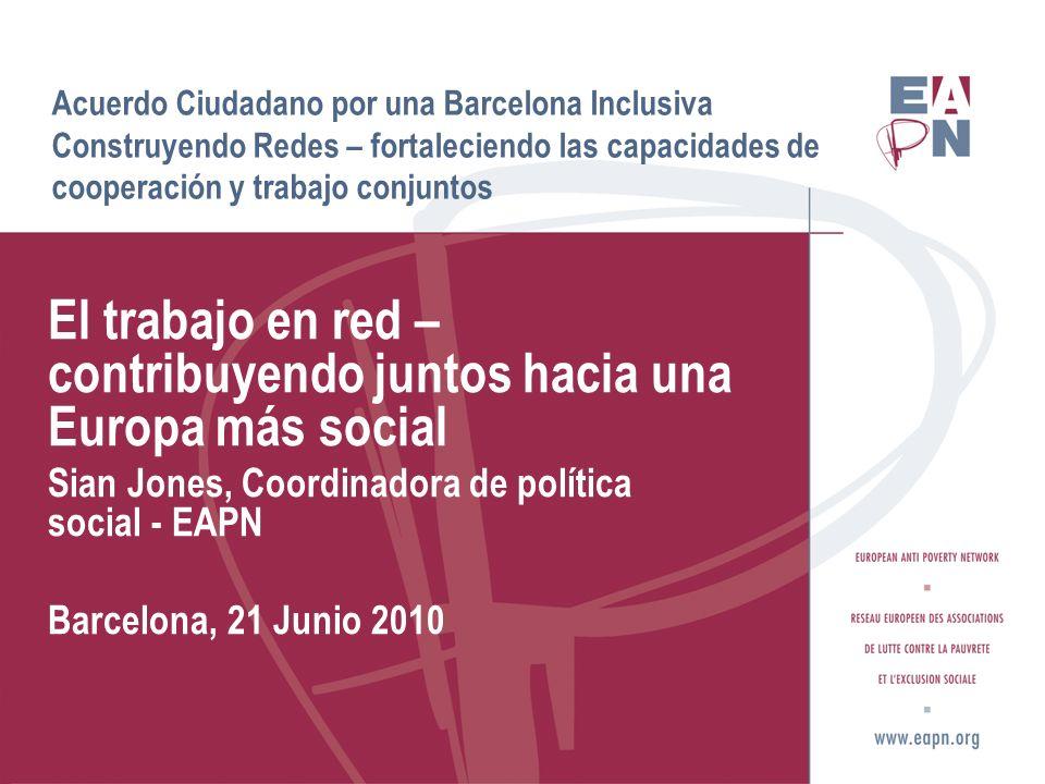 Acuerdo Ciudadano por una Barcelona Inclusiva Construyendo Redes – fortaleciendo las capacidades de cooperación y trabajo conjuntos El trabajo en red – contribuyendo juntos hacia una Europa más social Sian Jones, Coordinadora de política social - EAPN Barcelona, 21 Junio 2010