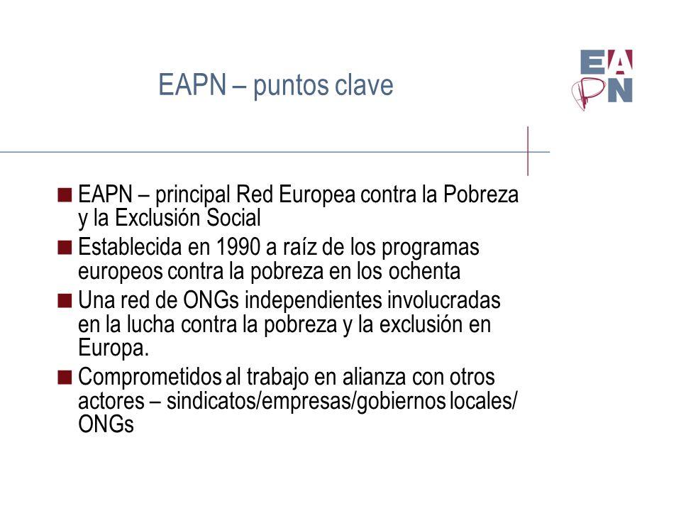 EAPN – puntos clave EAPN – principal Red Europea contra la Pobreza y la Exclusión Social Establecida en 1990 a raíz de los programas europeos contra la pobreza en los ochenta Una red de ONGs independientes involucradas en la lucha contra la pobreza y la exclusión en Europa.