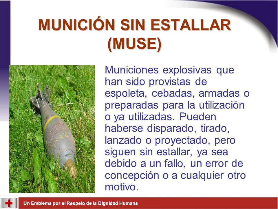 Un Emblema por el Respeto de la Dignidad Humana MUNICIÓN SIN ESTALLAR (MUSE) Municiones explosivas que han sido provistas de espoleta, cebadas, armada