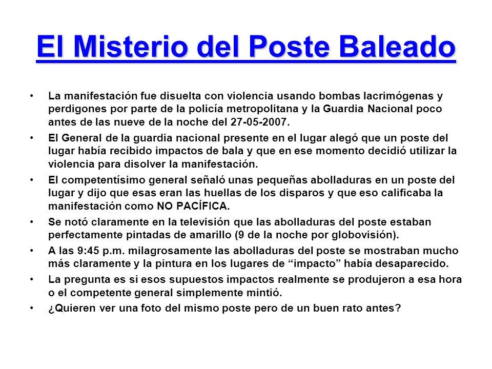 El Misterio del Poste Baleado La manifestación fue disuelta con violencia usando bombas lacrimógenas y perdigones por parte de la policía metropolitana y la Guardia Nacional poco antes de las nueve de la noche del 27-05-2007.