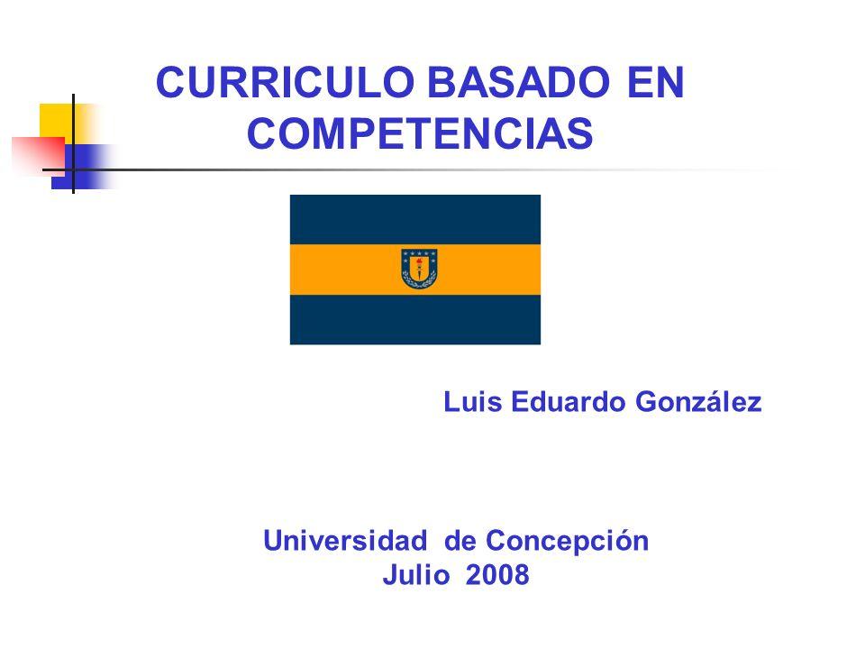 CURRICULO BASADO EN COMPETENCIAS Luis Eduardo González Universidad de Concepción Julio 2008