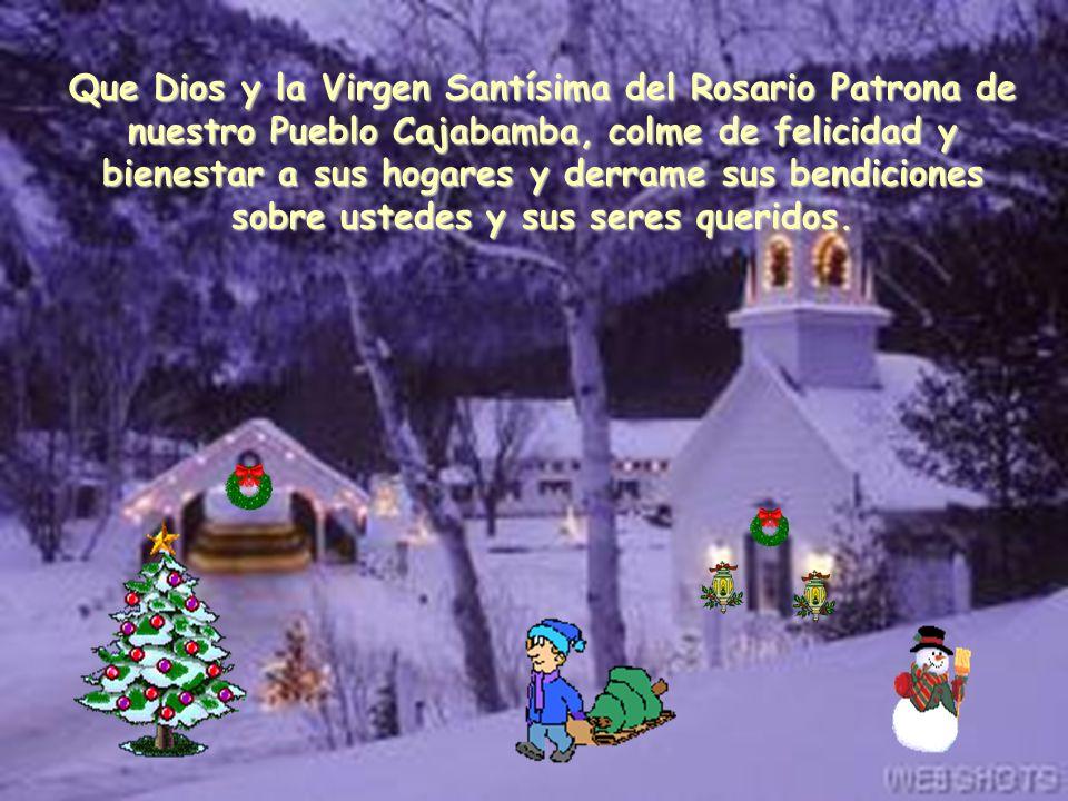 Que Dios y la Virgen Santísima del Rosario Patrona de nuestro Pueblo Cajabamba, colme de felicidad y bienestar a sus hogares y derrame sus bendiciones sobre ustedes y sus seres queridos.