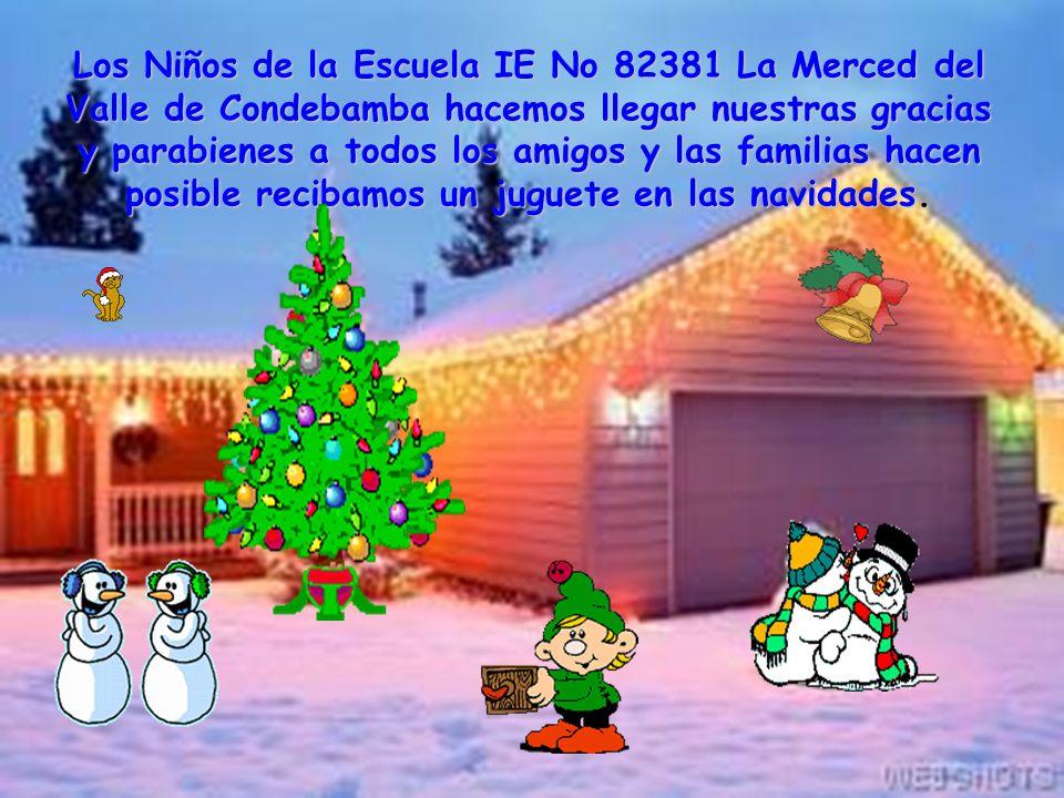 Los Niños de la Escuela IE No 82381 La Merced del Valle de Condebamba hacemos llegar nuestras gracias y parabienes a todos los amigos y las familias hacen posible recibamos un juguete en las navidades.