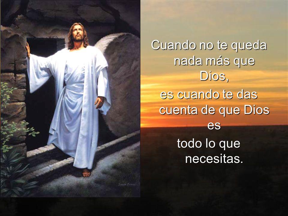Cuando no te queda nada más que Dios, es cuando te das cuenta de que Dios es todo lo que necesitas.