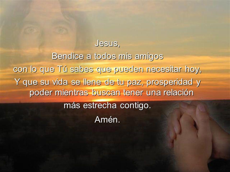 Jesus, Bendice a todos mis amigos con lo que Tú sabes que pueden necesitar hoy, Y que su vida se llene de tu paz, prosperidad y poder mientras buscan