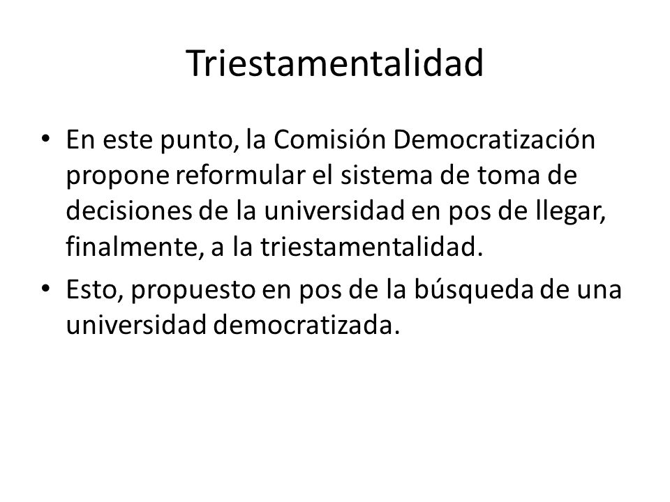 Triestamentalidad En este punto, la Comisión Democratización propone reformular el sistema de toma de decisiones de la universidad en pos de llegar, finalmente, a la triestamentalidad.
