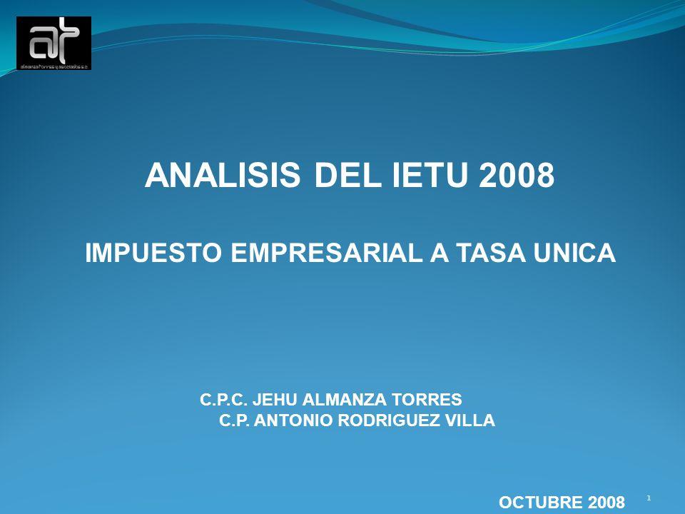 ANALISIS DEL IETU 2008 IMPUESTO EMPRESARIAL A TASA UNICA C.P.C. JEHU ALMANZA TORRES C.P. ANTONIO RODRIGUEZ VILLA OCTUBRE 2008 1