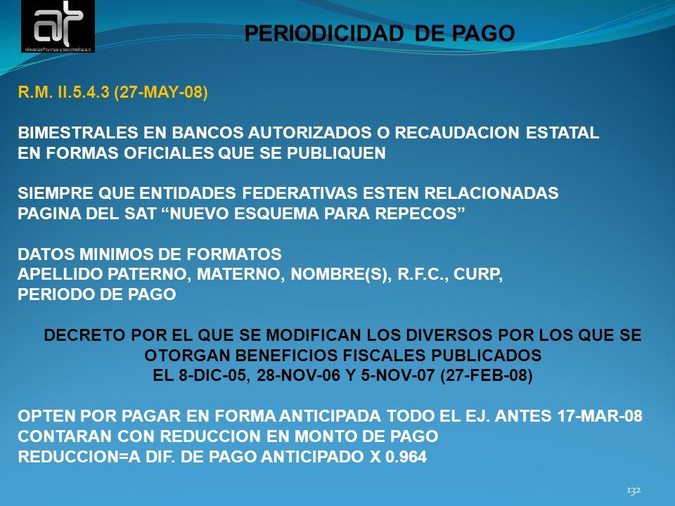 132 PERIODICIDAD DE PAGO R.M. II.5.4.3 (27-MAY-08) BIMESTRALES EN BANCOS AUTORIZADOS O RECAUDACION ESTATAL EN FORMAS OFICIALES QUE SE PUBLIQUEN SIEMPR