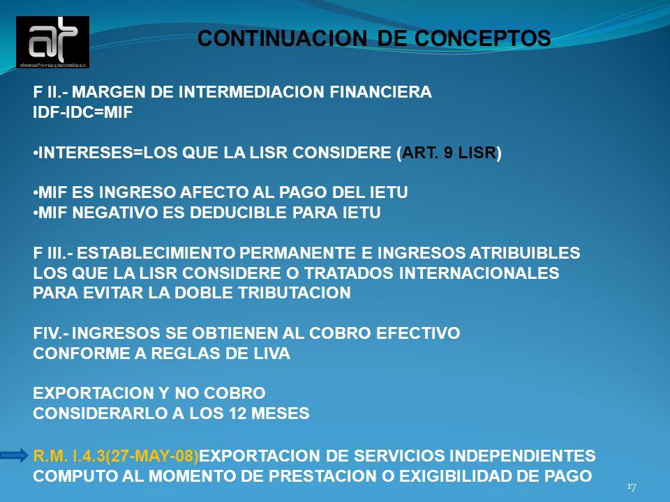 CONTINUACION DE CONCEPTOS F II.- MARGEN DE INTERMEDIACION FINANCIERA IDF-IDC=MIF INTERESES=LOS QUE LA LISR CONSIDERE (ART. 9 LISR) MIF ES INGRESO AFEC