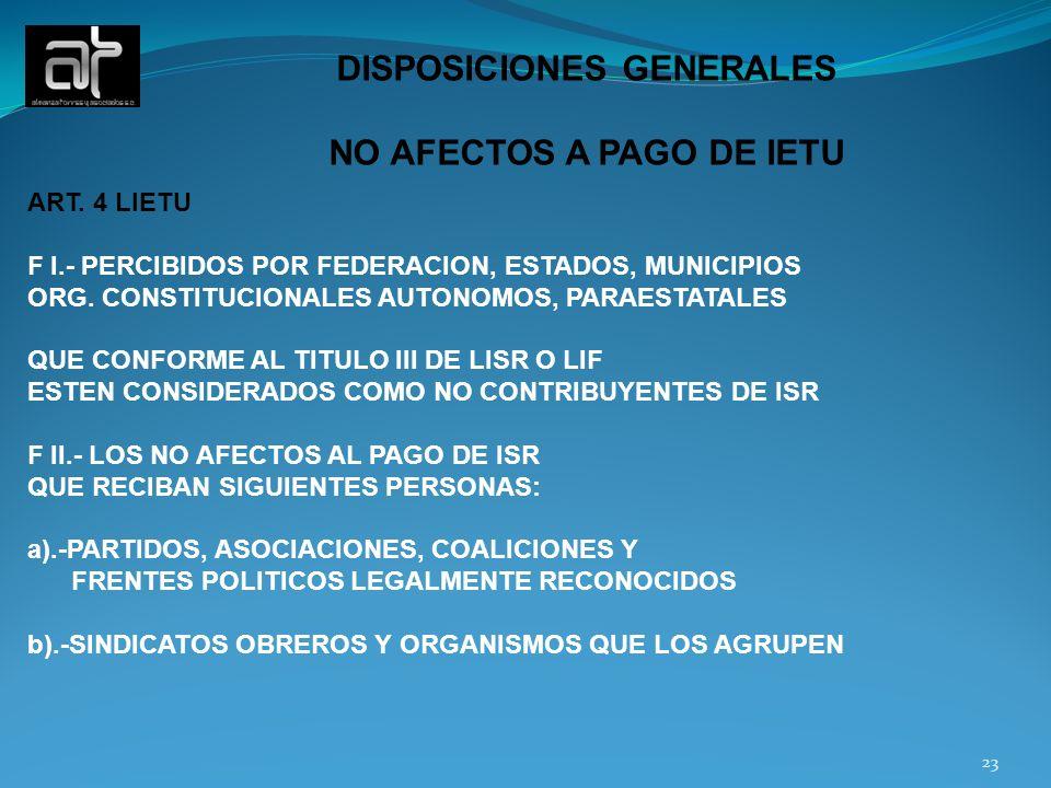 23 DISPOSICIONES GENERALES NO AFECTOS A PAGO DE IETU ART. 4 LIETU F I.- PERCIBIDOS POR FEDERACION, ESTADOS, MUNICIPIOS ORG. CONSTITUCIONALES AUTONOMOS