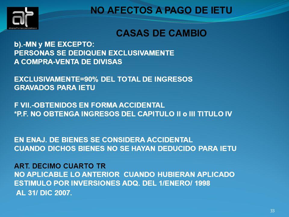 33 NO AFECTOS A PAGO DE IETU CASAS DE CAMBIO b).-MN y ME EXCEPTO: PERSONAS SE DEDIQUEN EXCLUSIVAMENTE A COMPRA-VENTA DE DIVISAS EXCLUSIVAMENTE=90% DEL