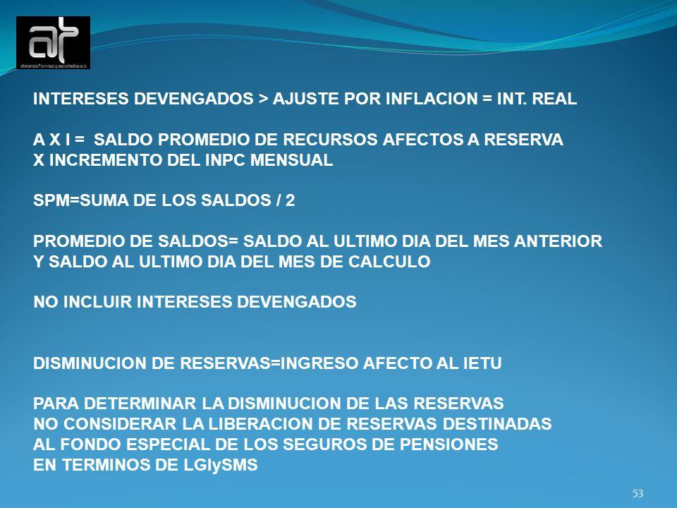 53 INTERESES DEVENGADOS > AJUSTE POR INFLACION = INT. REAL A X I = SALDO PROMEDIO DE RECURSOS AFECTOS A RESERVA X INCREMENTO DEL INPC MENSUAL SPM=SUMA